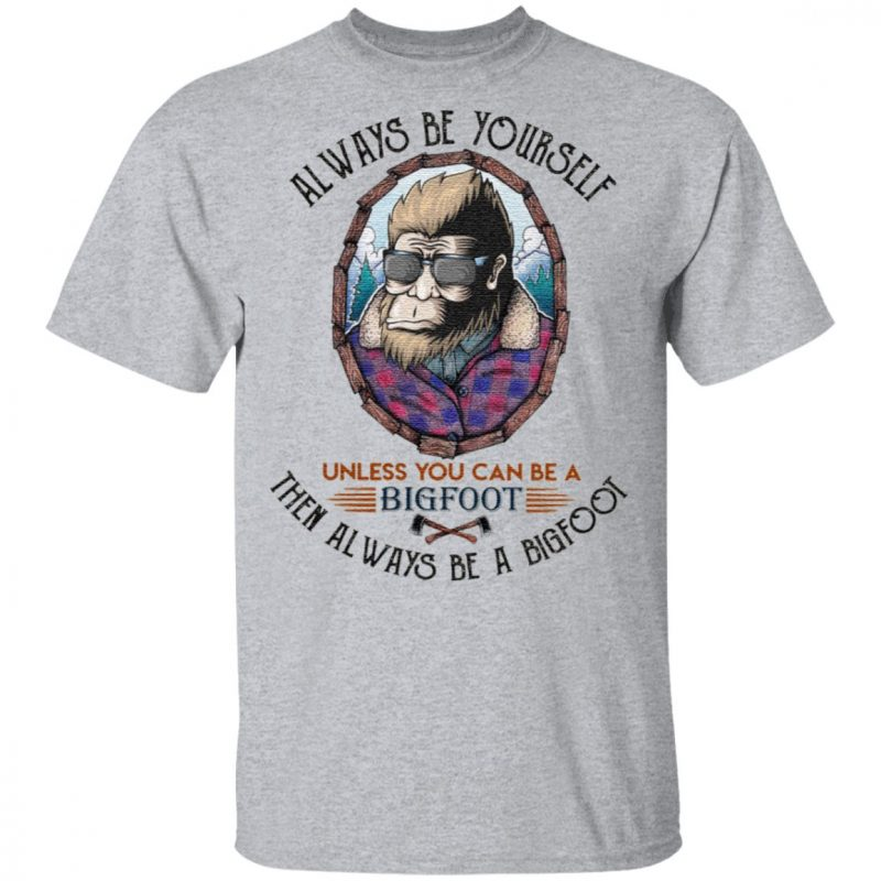 Always be yourself unless you can be a Bigfoot t shirt