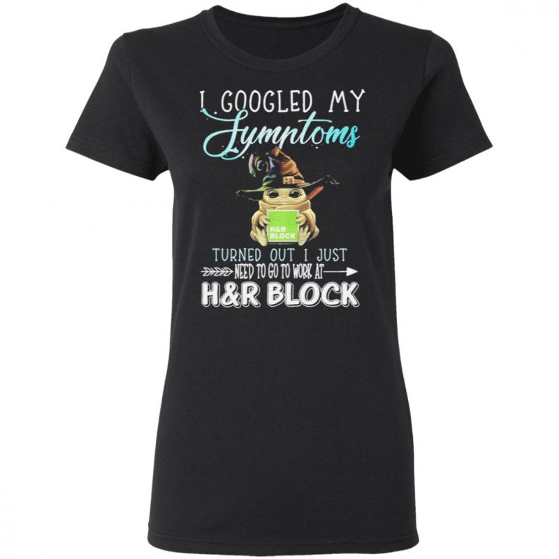 Baby Yoda hug H&R Block I googled My Symptoms turns out I just need to go to work at Halloween t shirt