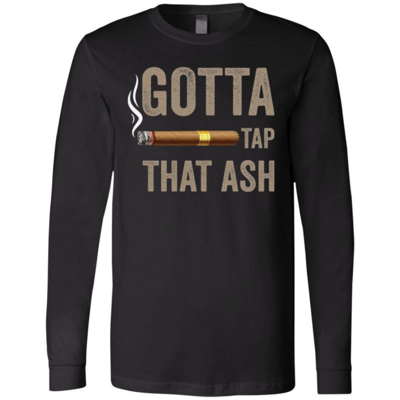 Gotta Tap That Ash Cigar t shirt