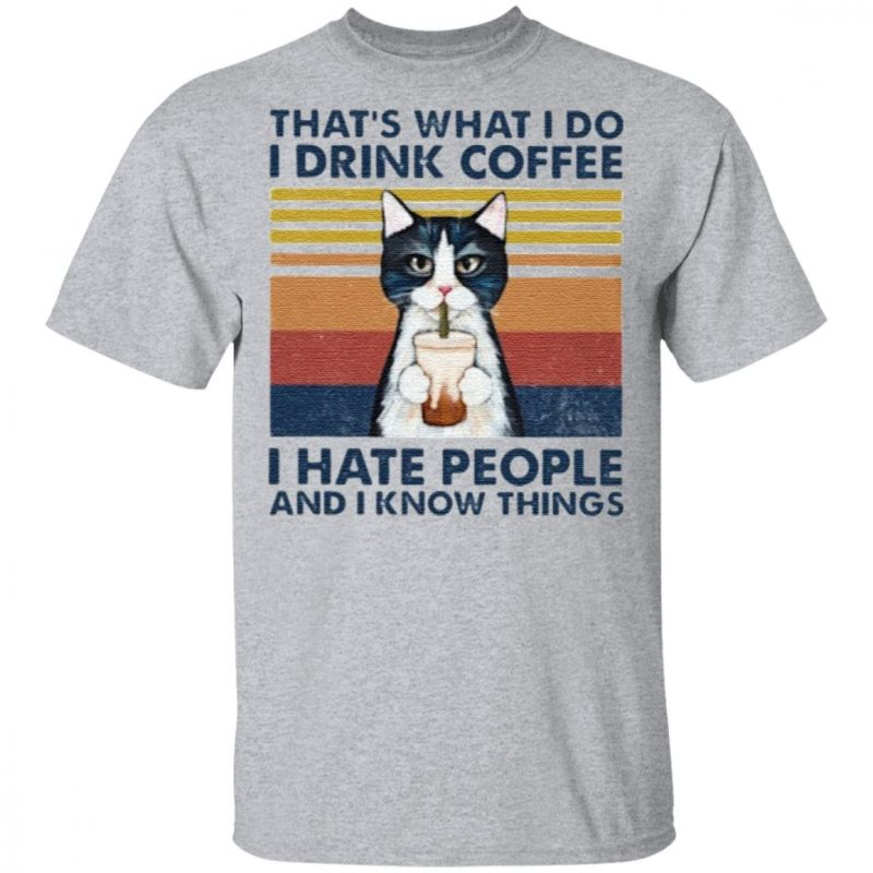Cat That's What I Do I Drink Coffee I Hate People And I Know Things T Shirt