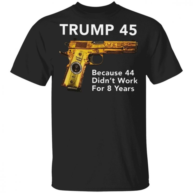 Trump 45 Because The 44 Didn't Work For 8 Years T Shirt