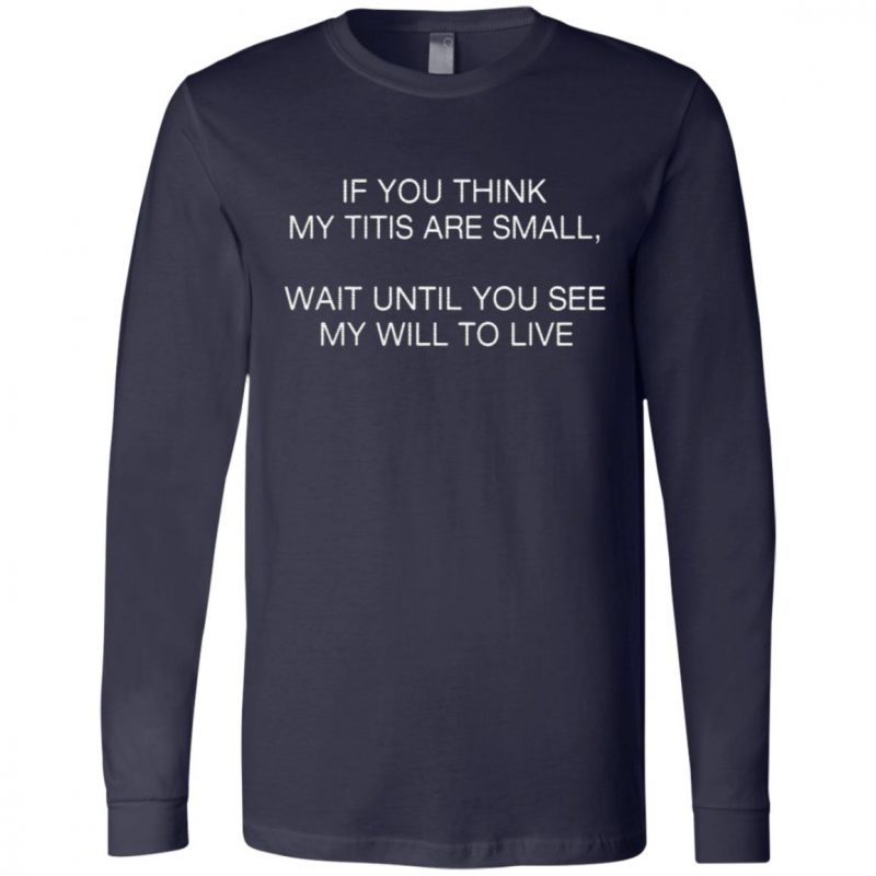 If You Think My Tits Are Small Wait Until You See My Will To Live T Shirt