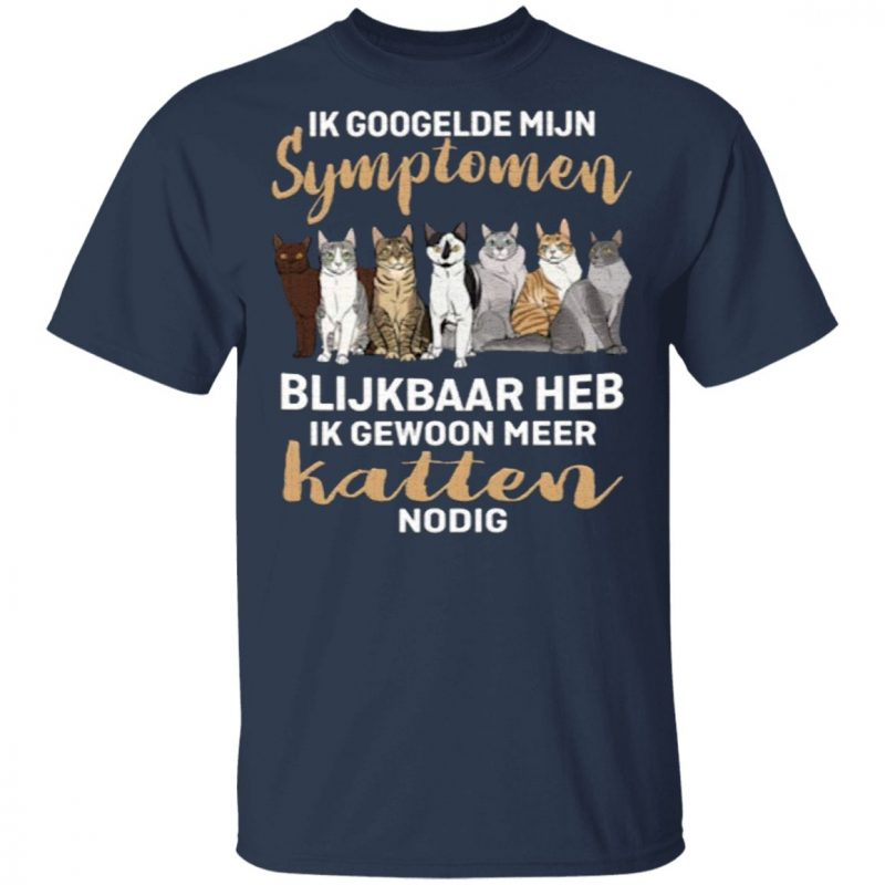 Ik Googelde Mijn Symptomen Blijkbaar Heb Ik Gewoon Meer Katten Nodig T-Shirt