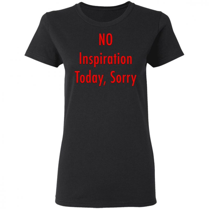 No Inspiration Today Sorry T-Shirt