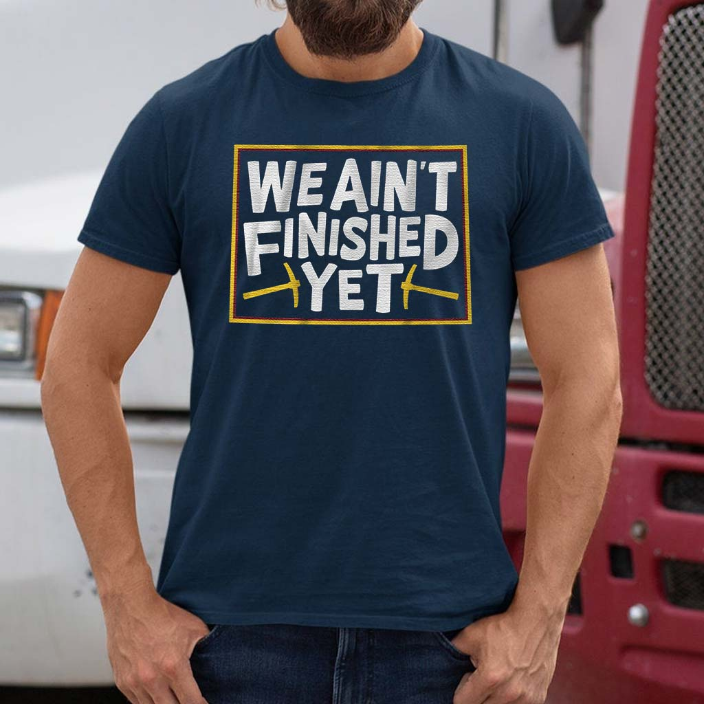 we-aint-finished-yet-t-shirts