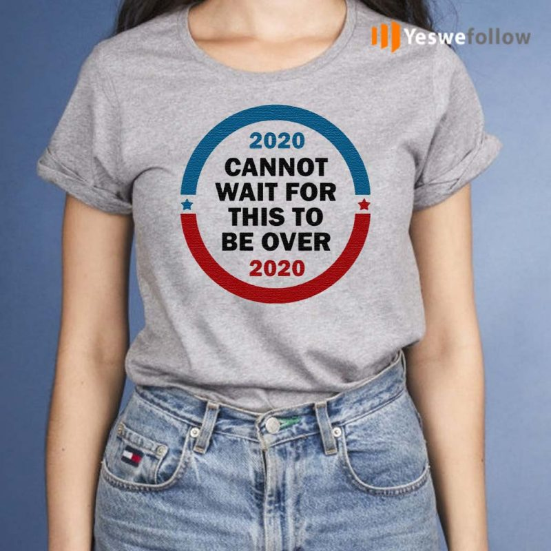 2020-Cannot-Wait-For-This-To-Be-Over-T-shirt