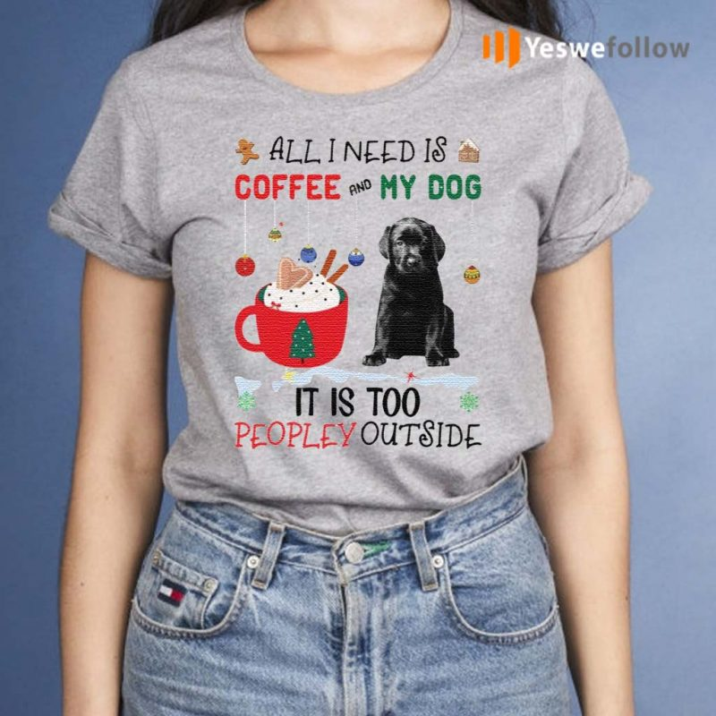 All-I-Need-Is-Coffee-And-My-Dog-It-Is-Too-Peopley-Outside-Shirt