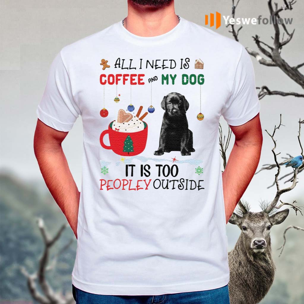 All-I-Need-Is-Coffee-And-My-Dog-It-Is-Too-Peopley-Outside-Shirts
