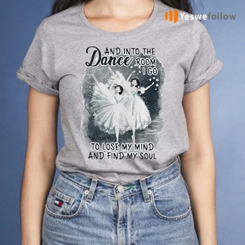 And-Into-The-Dance-Room-I-Go-To-Lose-My-Mind-And-Find-My-Soul-Shirt