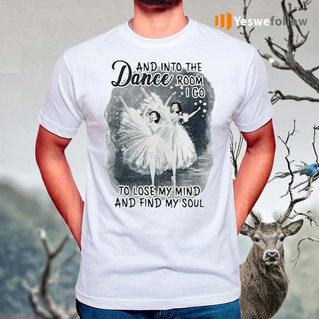 And-Into-The-Dance-Room-I-Go-To-Lose-My-Mind-And-Find-My-Soul-Shirts