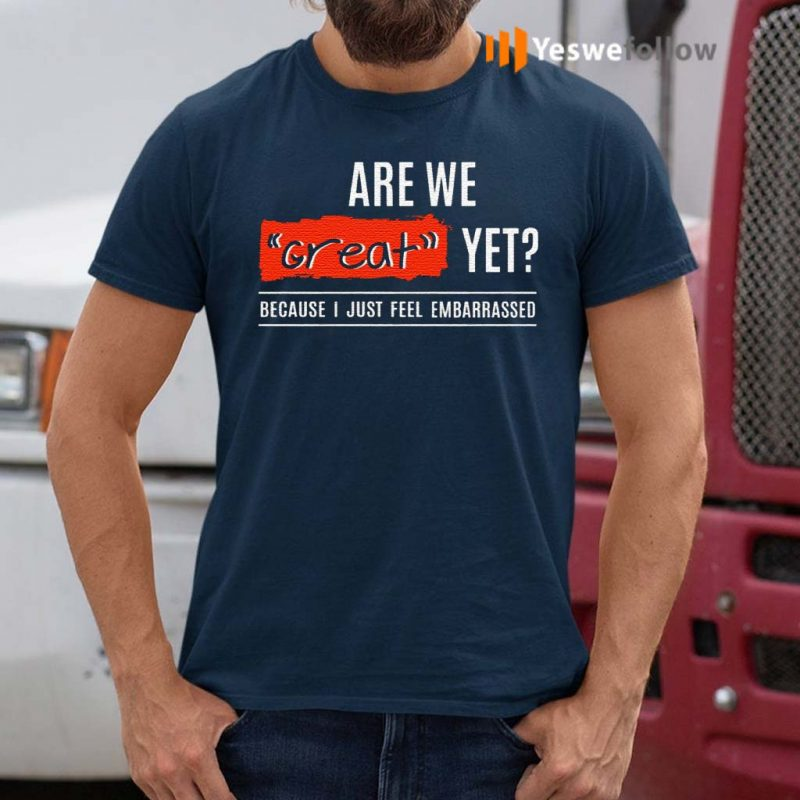 Are-We-Great-Yet-Because-I'm-Just-Feel-Embarrassed-T-Shirt