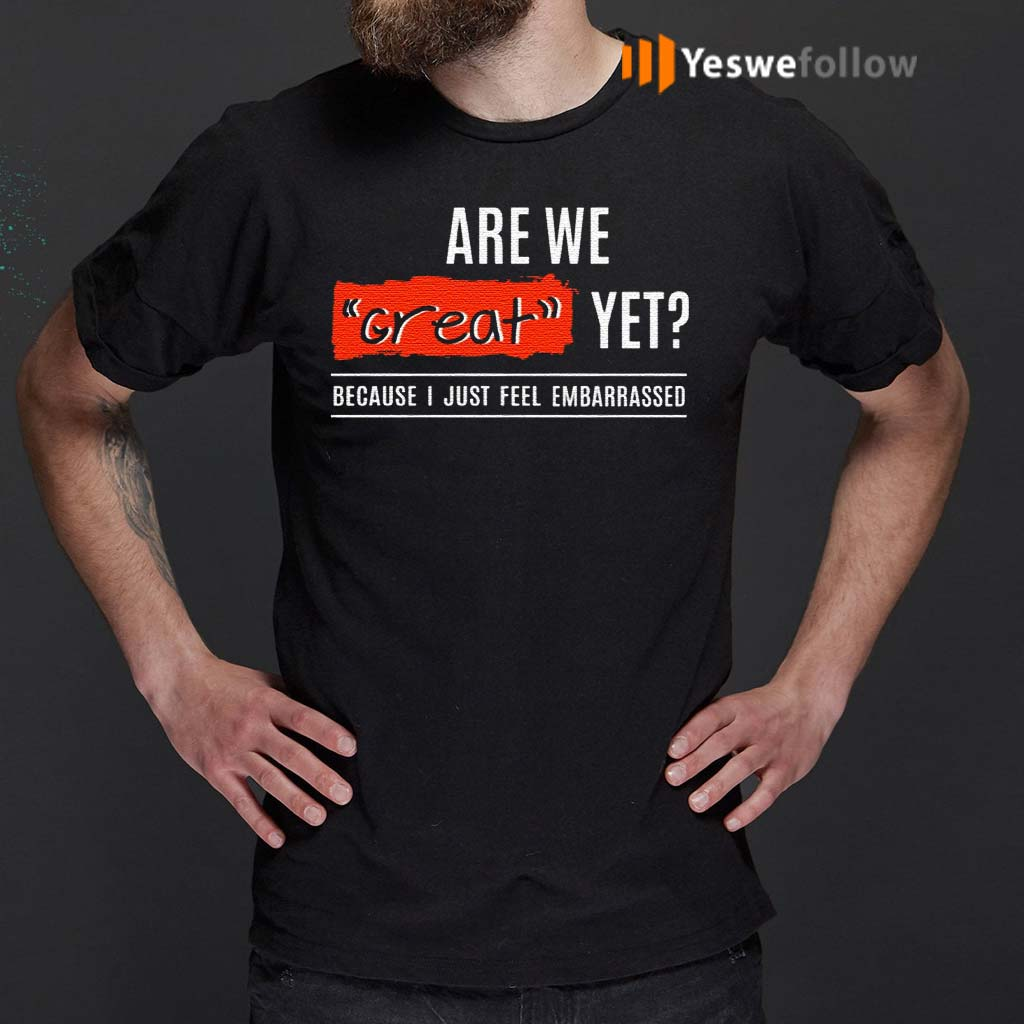 Are-We-Great-Yet-Because-I'm-Just-Feel-Embarrassed-T-Shirts