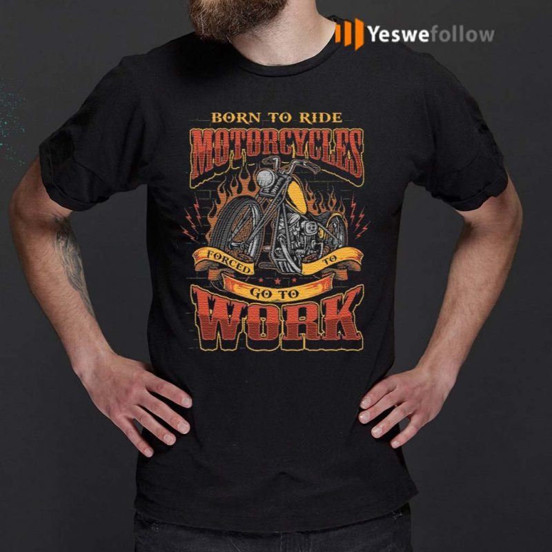 Born-To-Ride-Motorcycles-Forced-To-Go-To-Work-T-Shirt