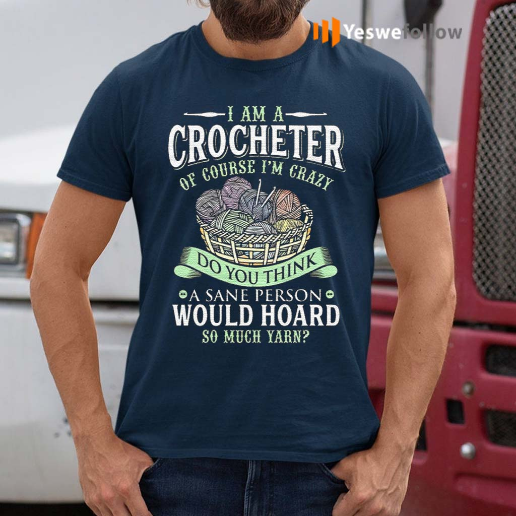 I-Am-A-Crocheter-Of-Course-Im-Crazy-Do-You-Think-A-Sane-Person-Would-Hoard-So-Much-Yarn-T-Shirt