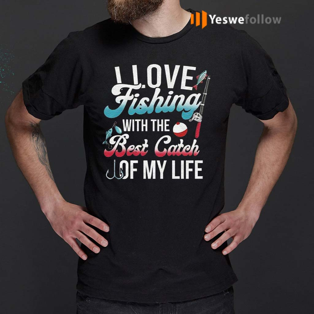 I-Love-Fishing-With-The-Best-Catch-Of-My-Life-T-Shirts