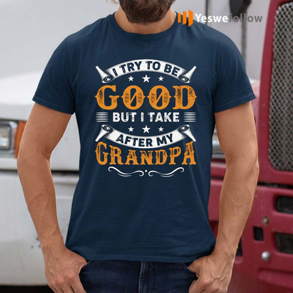 I-Try-to-Be-Good-But-I-Take-After-My-Grandpa-T-Shirt