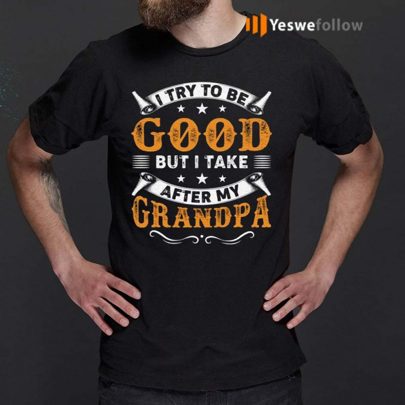 I-Try-to-Be-Good-But-I-Take-After-My-Grandpa-T-Shirts