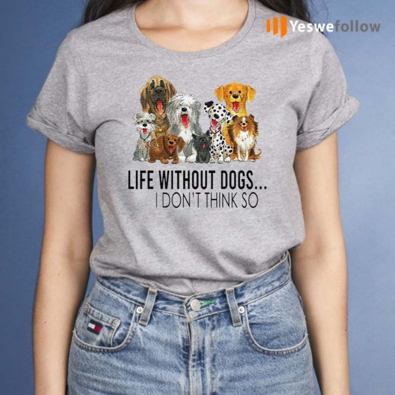 Life-Without-Dogs-I-Don't-Think-So-T-Shirt