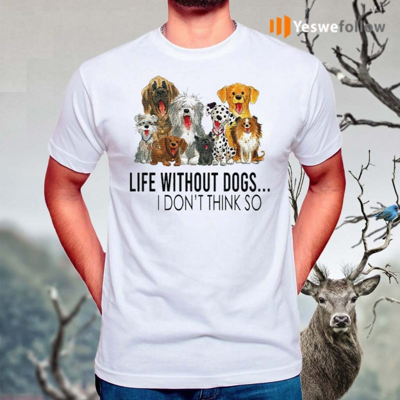 Life-Without-Dogs-I-Don't-Think-So-T-Shirts