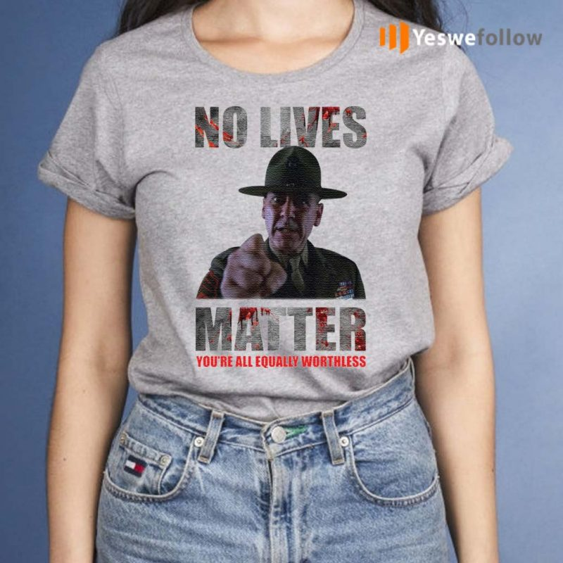 No-lives-matter-you're-all-equally-worthless-shirt