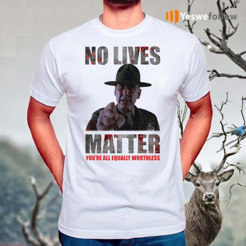 No-lives-matter-you're-all-equally-worthless-shirts
