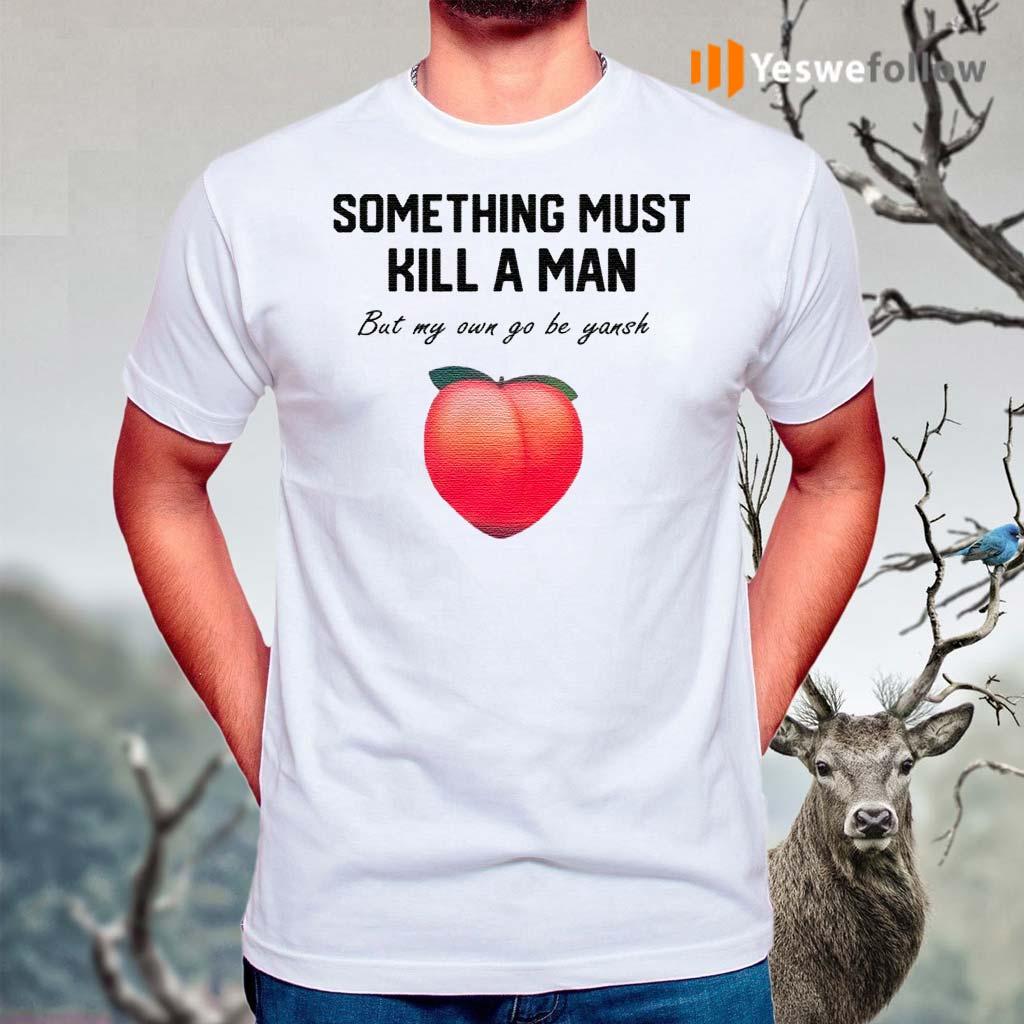 Something-Must-Kill-A-Man-But-My-Own-Go-Be-Yansh-Shirt
