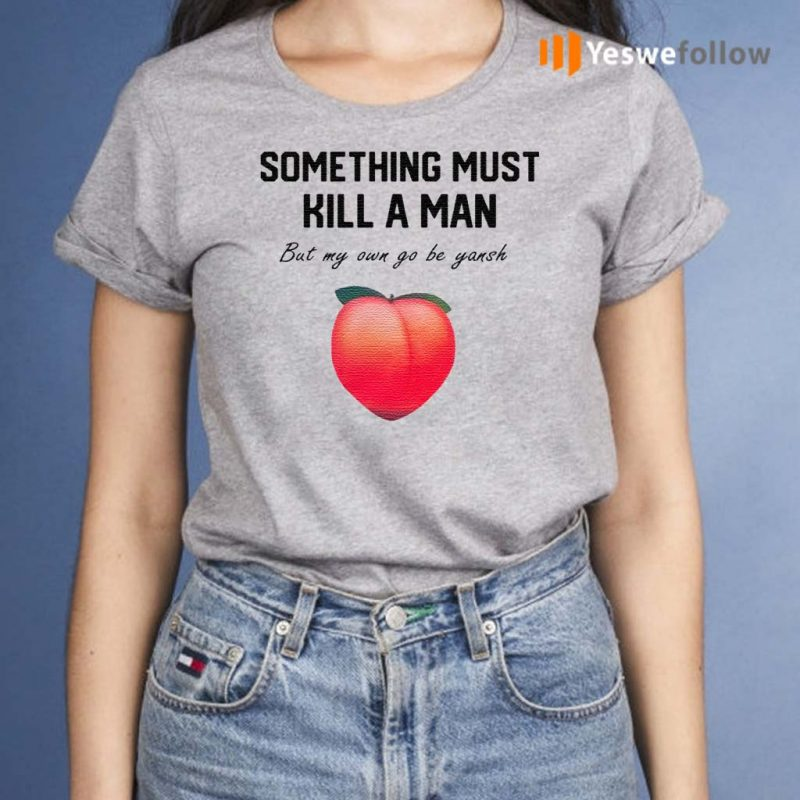 Something-Must-Kill-A-Man-But-My-Own-Go-Be-Yansh-Shirts