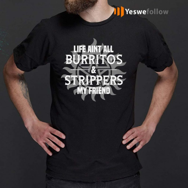 Super-Dean-Life-Aint-All-Burritos-and-Strippers-My-Friend-T-Shirts