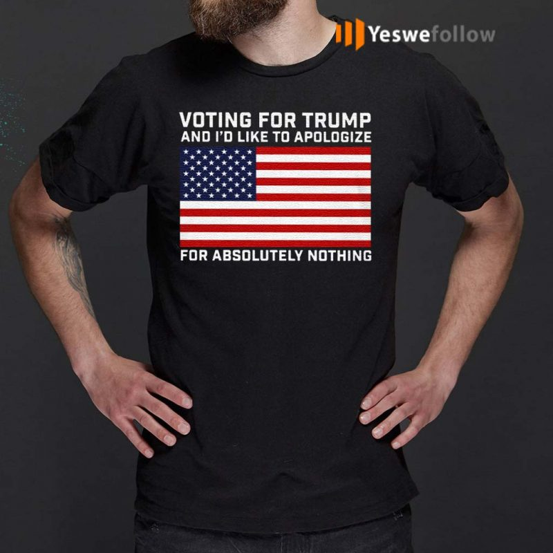Voting-For-Trump-And-I'd-Like-To-Apologize-For-Absolutely-Nothing-Shirts