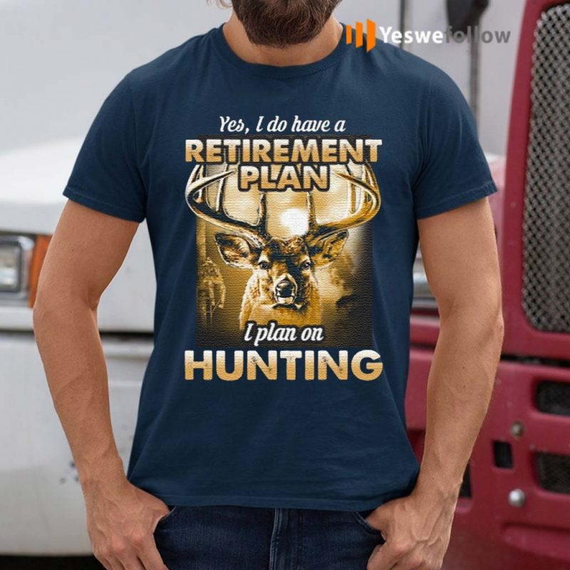 Yes-I-do-have-a-retirement-plan-I-plan-on-hunting-t-shirt