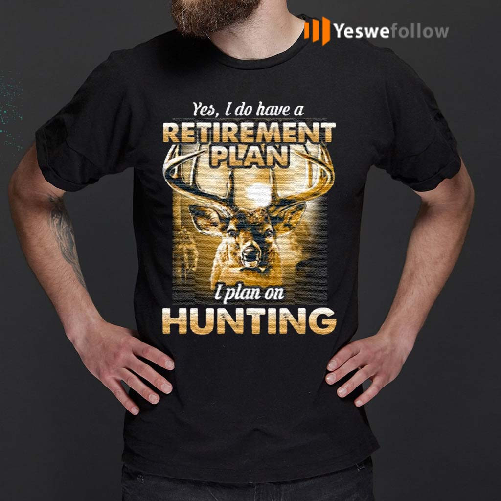 Yes-I-do-have-a-retirement-plan-I-plan-on-hunting-t-shirts