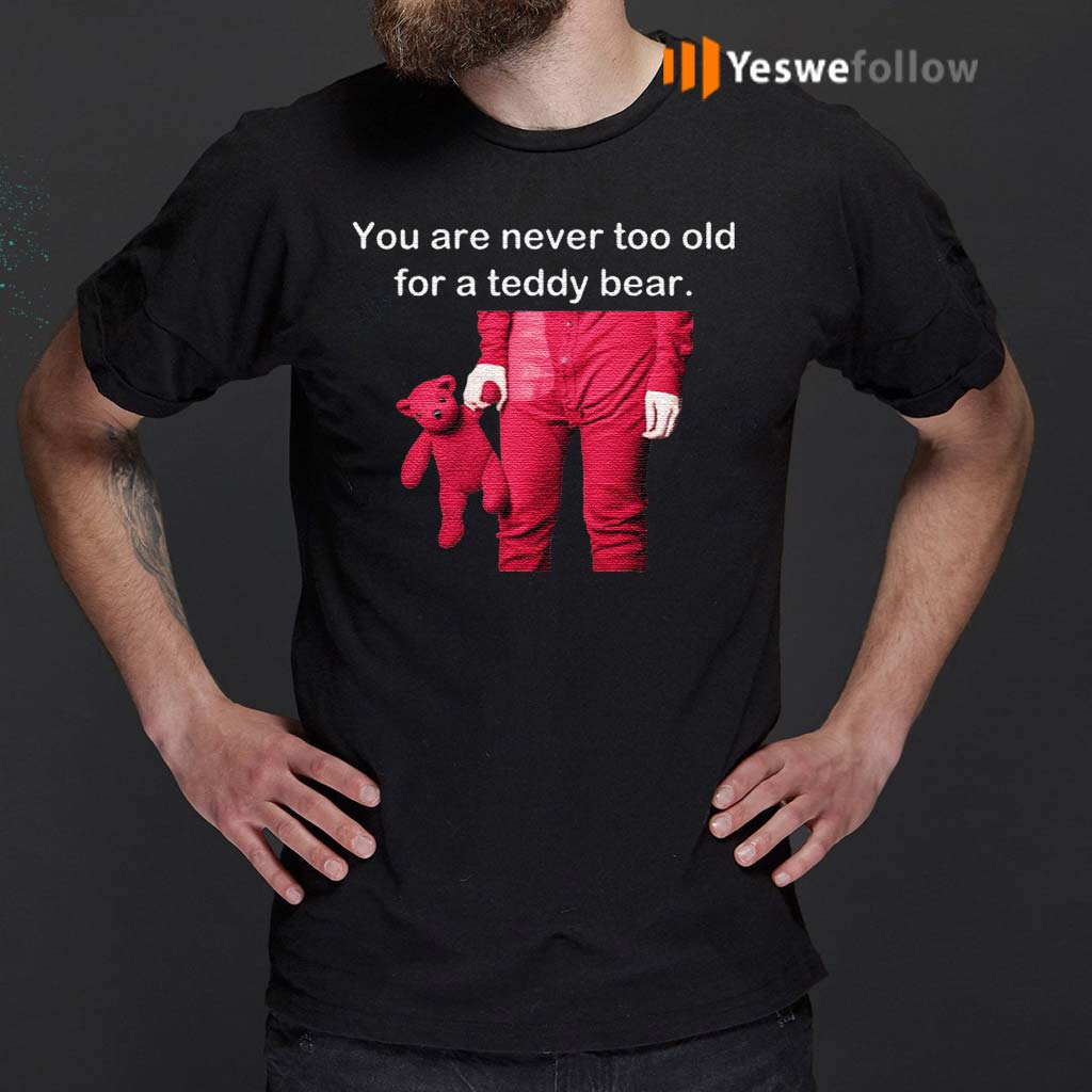 You-Are-Never-Too-Old-For-A-Teddy-Bear-Shirt