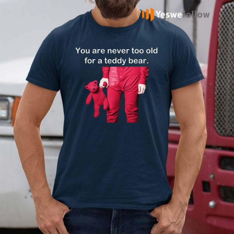 You-Are-Never-Too-Old-For-A-Teddy-Bear-Shirts