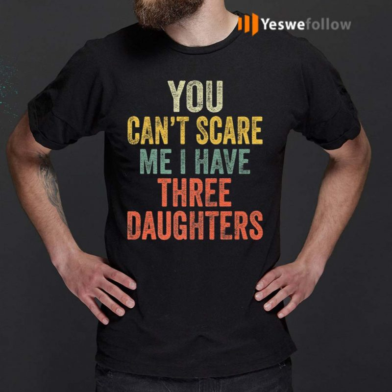 You-Can't-Scare-Me-I-Have-Three-Daughters-T-Shirt