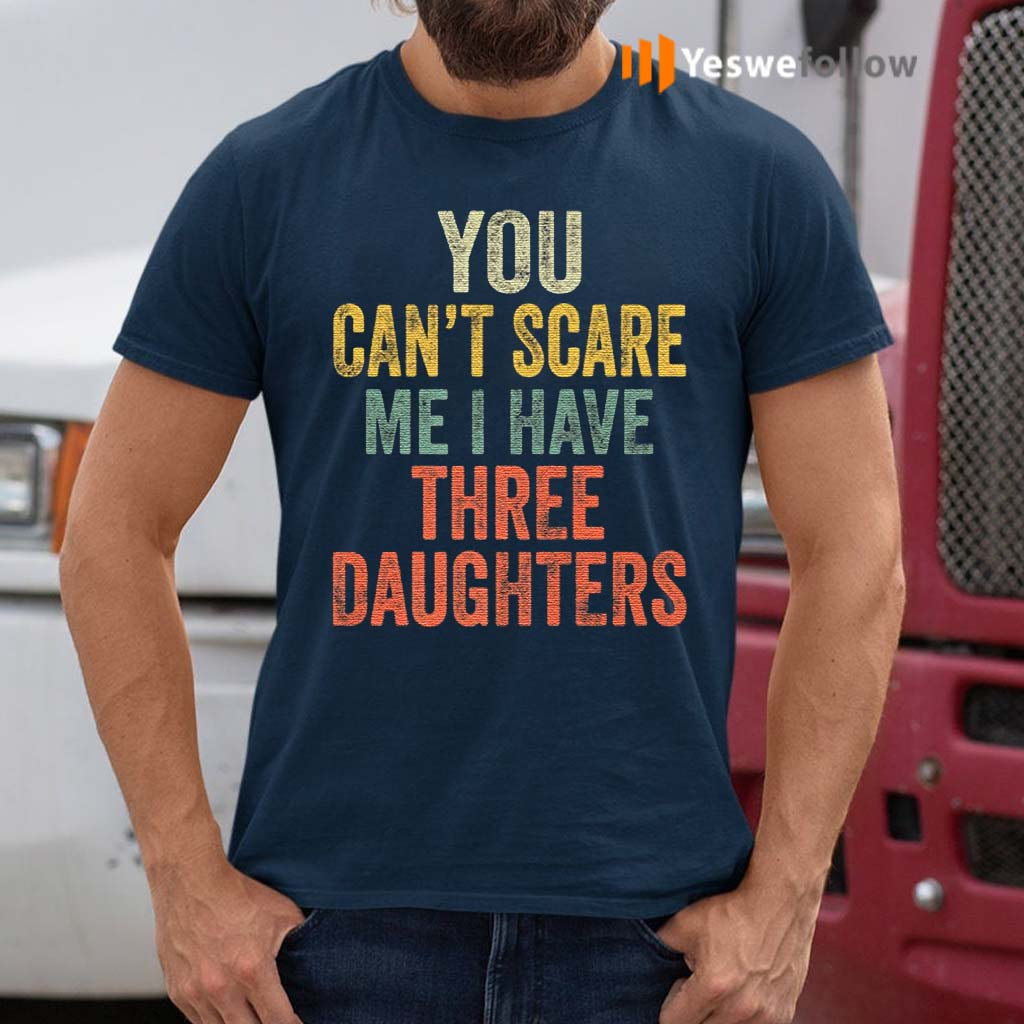 You-Can't-Scare-Me-I-Have-Three-Daughters-T-Shirts