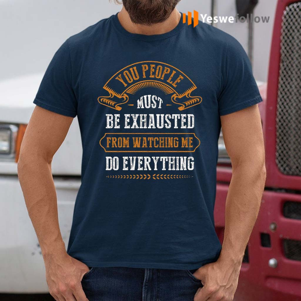 You-People-Must-Be-Exhausted-from-Watching-Me-Do-Everything-T-Shirts