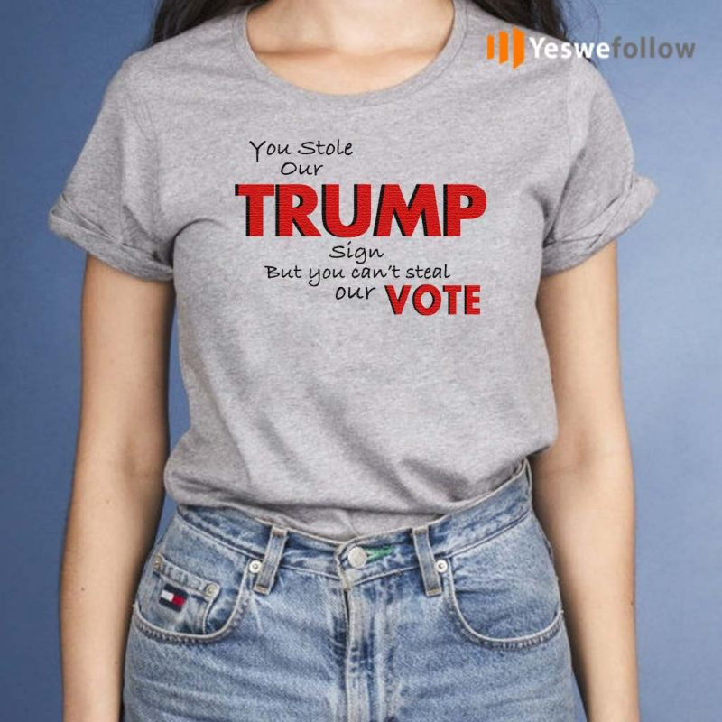You-Stole-Our-Trump-Sign-But-You-Can't-Steal-Our-Vote-T-Shirt