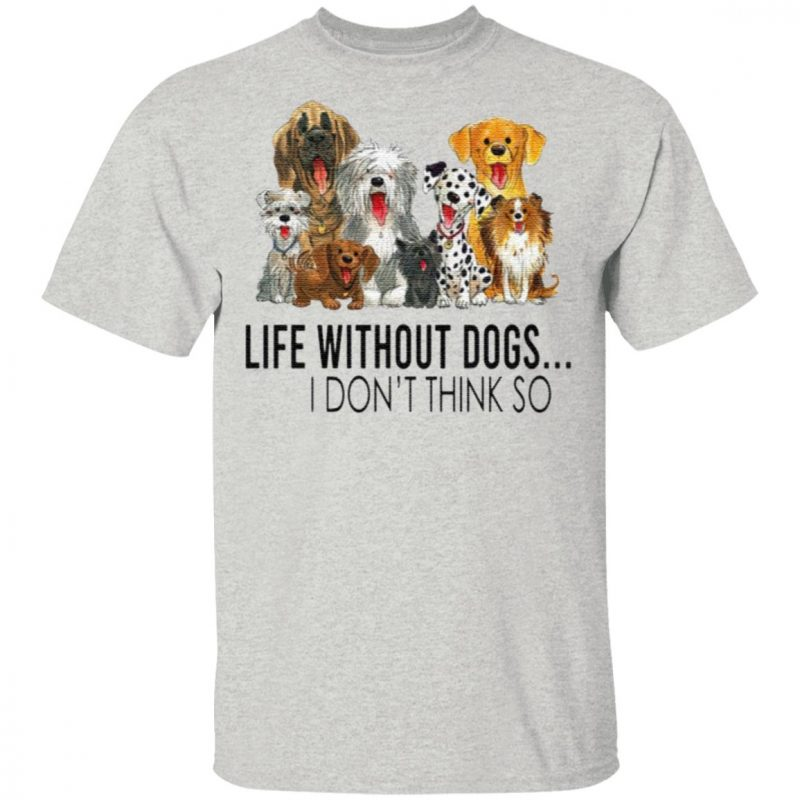 Life Without Dogs I Don't Think So T-Shirt