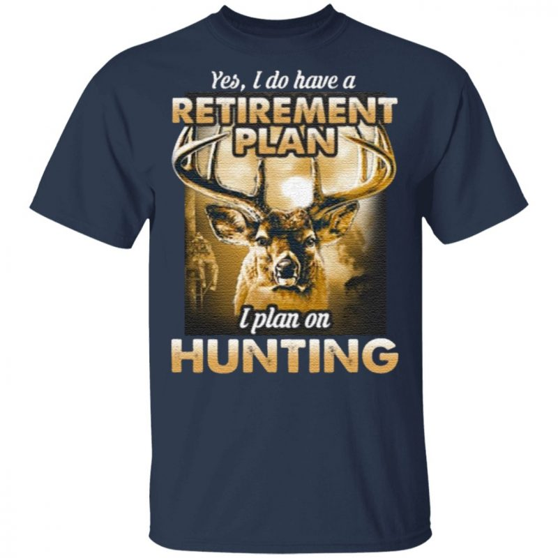 Yes I do have a retirement plan I plan on hunting t shirt