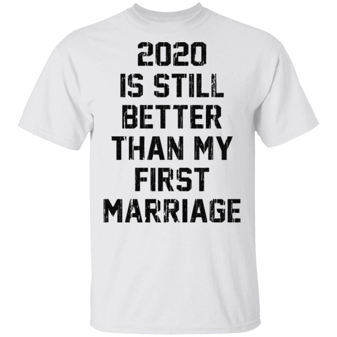 2020 is still better than my first marriage t shirt