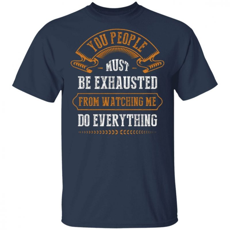 You People Must Be Exhausted from Watching Me Do Everything T-Shirt