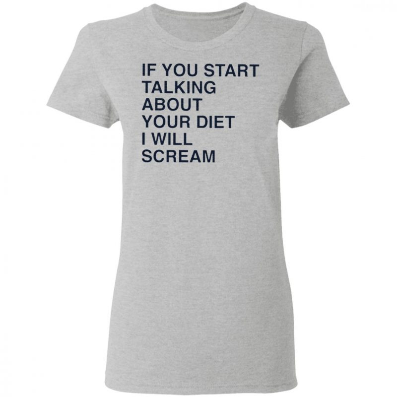 If You Start Talking About Your Diet I Will Scream T Shirt