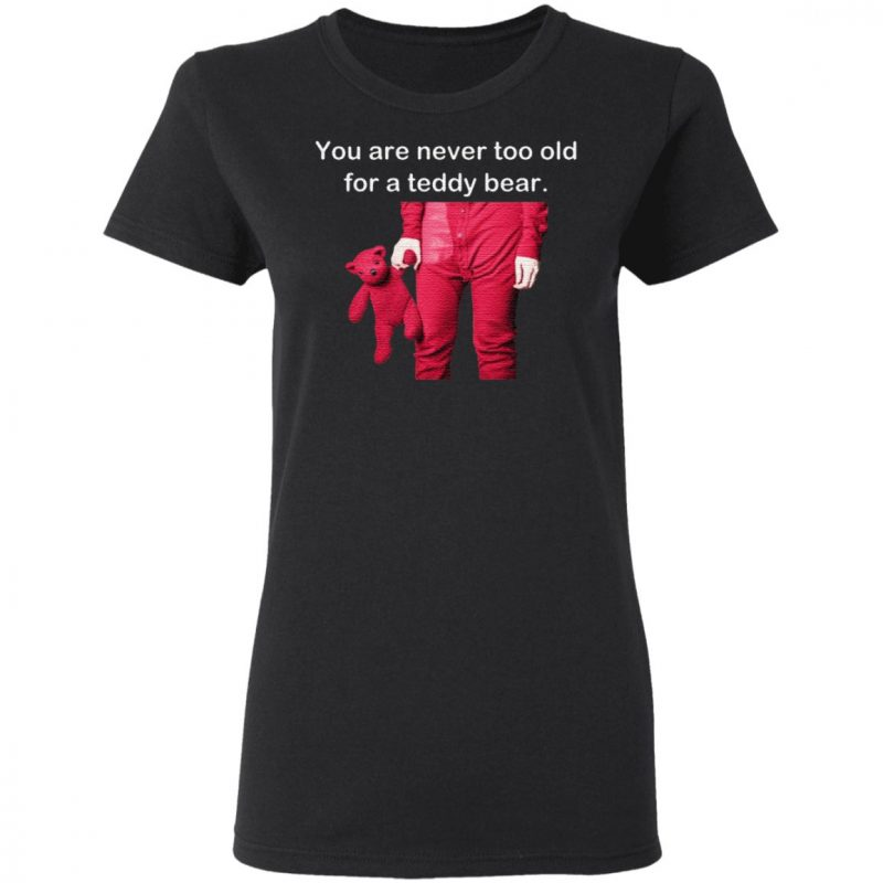 You Are Never Too Old For A Teddy Bear T Shirt