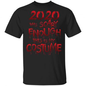 2020 Was Scary Enough This Is My Costume T-Shirt