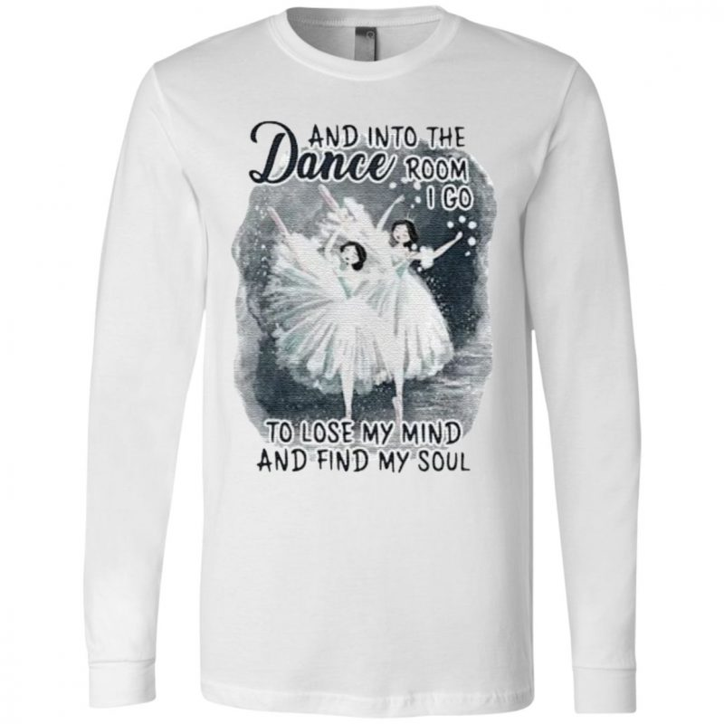 And Into The Dance Room I Go To Lose My Mind And Find My Soul T Shirt