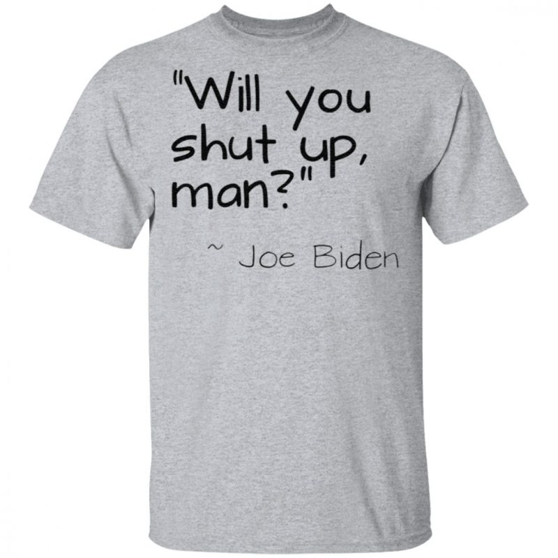Will You Shut Up Man Joe Biden T Shirt