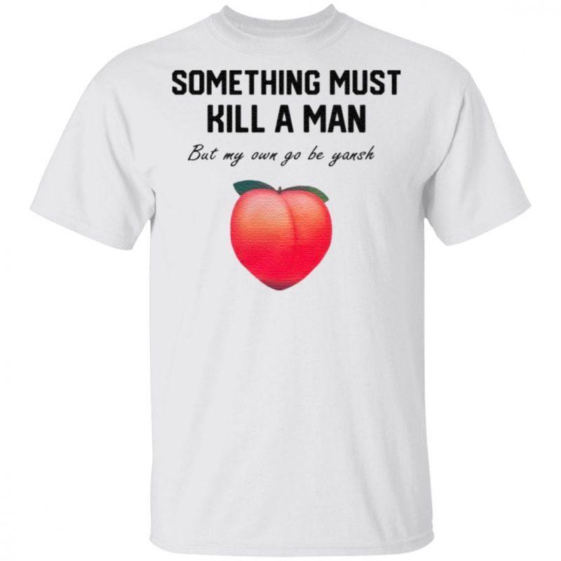 Something Must Kill A Man But My Own Go Be Yansh T Shirt