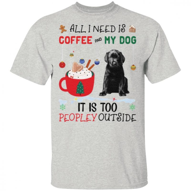 All I Need Is Coffee And My Dog It Is Too Peopley Outside Shirt