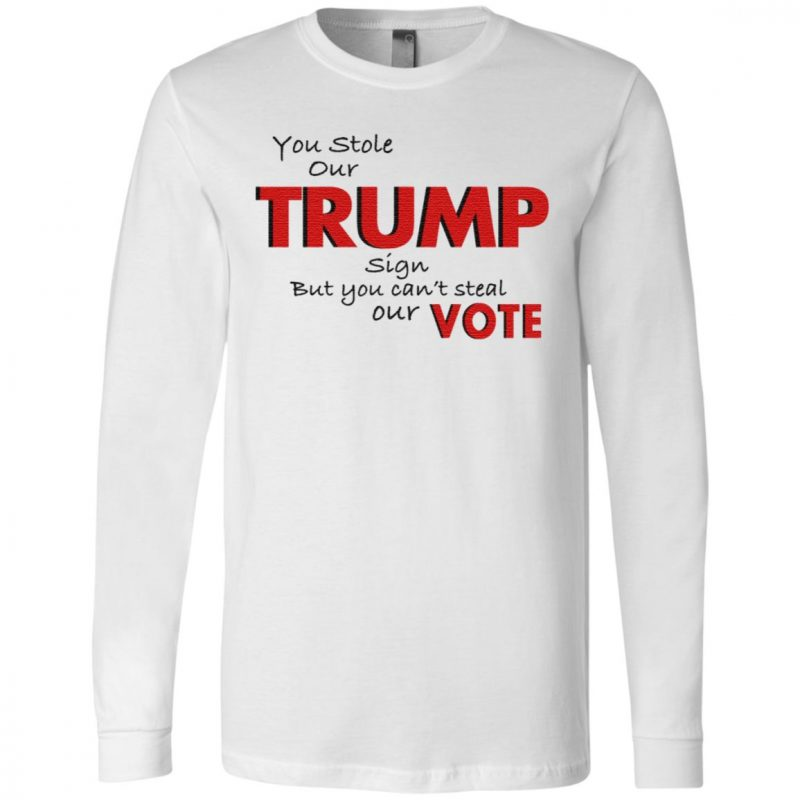 You Stole Our Trump Sign But You Can't Steal Our Vote T Shirt