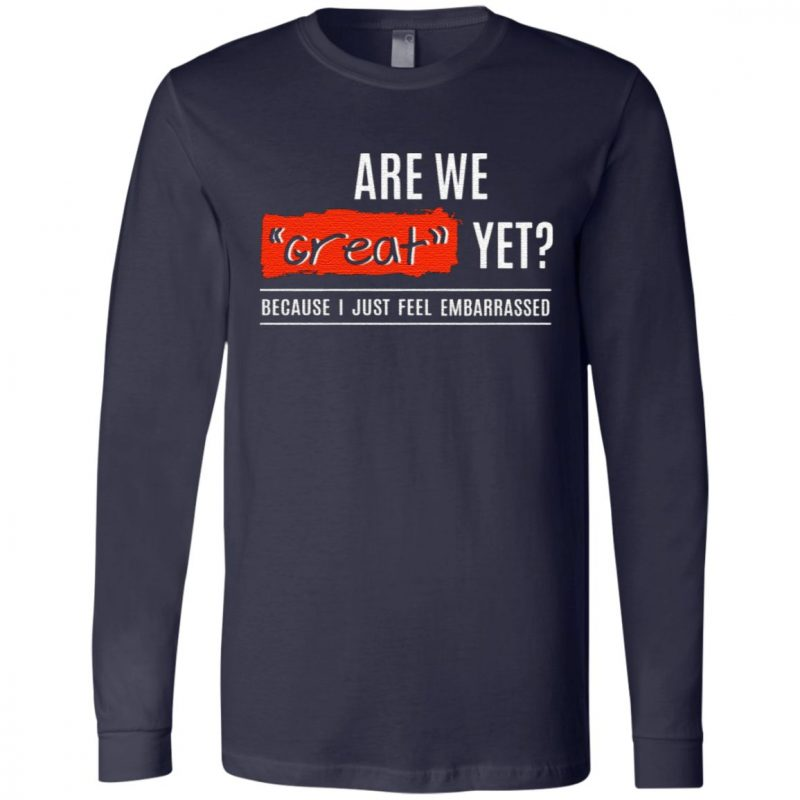 Are We Great Yet Because I'm Just Feel Embarrassed T-Shirt